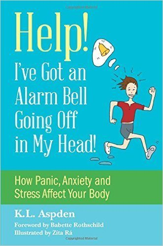 Help! I've Got an Alarm Bell Going Off in My Head! How Panic, Anxiety and Stress Affect Your Body book