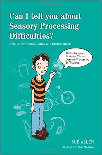 Can I tell you about Sensory Processing Difficulties? A guide for friends, family and professionals —book cover