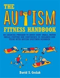 Autism Fitness Handbook: An Exercise Program to Boost Body Image, Motor Skills, Posture and Confidence in Children and Teens with Autism Spectrum Disorder