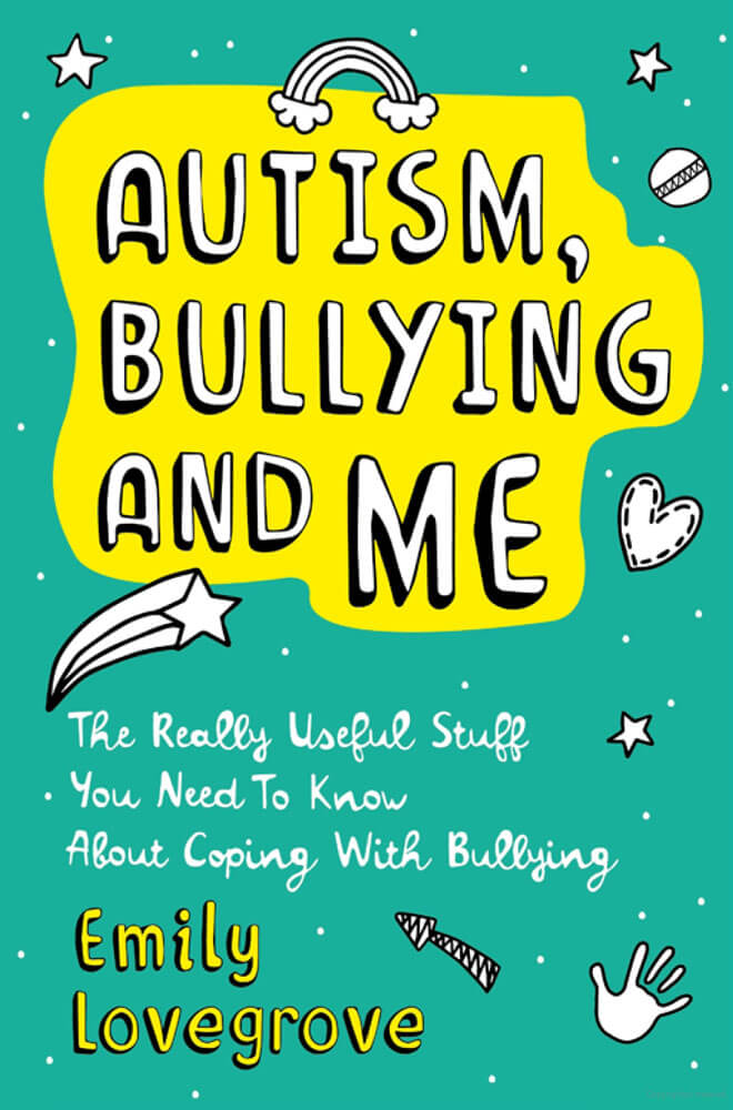Autism, Bullying and Me - The Really Useful Stuff You Need to Know About Coping Brilliantly with Bullying