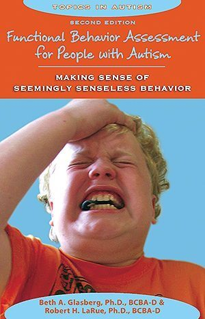 Functional Behavior Assessment for People with Autism: Making Sense of Seemingly Senseless Behavior, Revised Edition