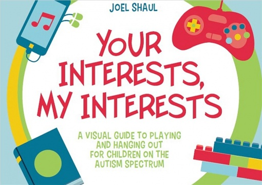 Your Interests, My Interests - A Visual Guide to Playing and Hanging Out for Children on the Autism Spectrum