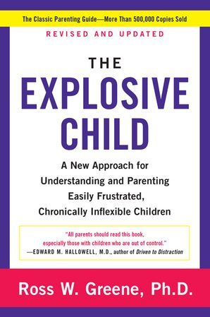 The Explosive Child: A New Approach for Understanding and Parenting Easily Frustrated, Chronically Inflexible Children, Revised and Updated Edition