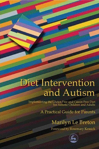 Diet Intervention and Autism - Implementing the Gluten Free and Casein Free Diet for Autistic Children and Adults - A Practical Guide for Parents