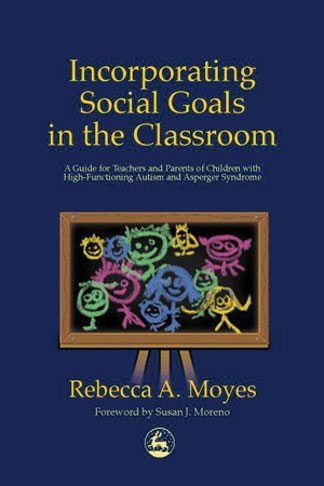 Incorporating Social Goals in the Classroom - A Guide for Teachers and Parents of Children with High-Functioning Autism and Asperger Syndrome