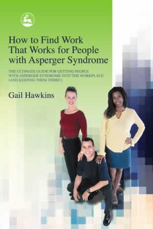How to Find Work that Works for People with Asperger Syndrome - The Ultimate Guide for Getting People with Asperger Syndrome into the Workplace (and keeping them there!)