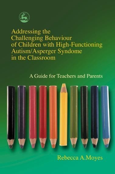 Addressing the Challenging Behavior of Children with High Functioning Autism/Asperger Syndrome in the Classroom: A Guide for Teachers and Parents