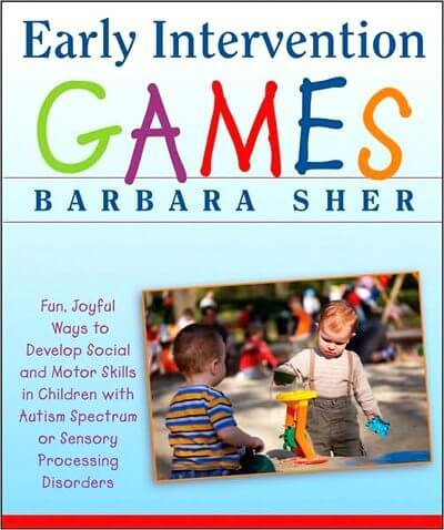 Early Intervention Games: Fun, Joyful Ways to Develop Social and Motor Skills in Children with Autism Spectrum or Sensory Processing Disorders