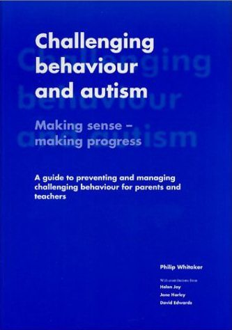 Challenging Behaviour and Autism: Making Sense - Making Progress A Guide to Preventing and Managing Challenging Behaviour for Parents and Teachers